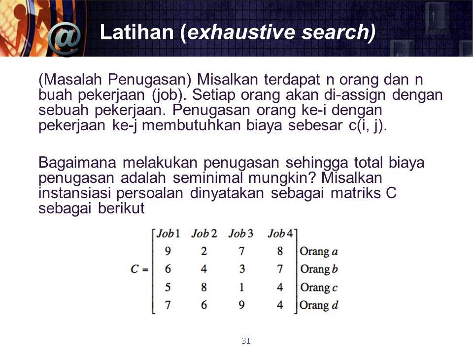 Latihan (exhaustive search) (Masalah Penugasan) Misalkan terdapat n orang dan n buah pekerjaan (job). Setiap orang akan di-assign dengan sebuah pekerj