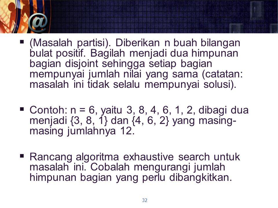  (Masalah partisi). Diberikan n buah bilangan bulat positif. Bagilah menjadi dua himpunan bagian disjoint sehingga setiap bagian mempunyai jumlah nil