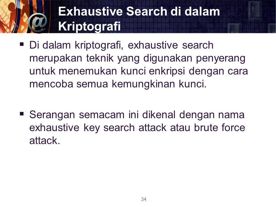 Exhaustive Search di dalam Kriptografi  Di dalam kriptografi, exhaustive search merupakan teknik yang digunakan penyerang untuk menemukan kunci enkri