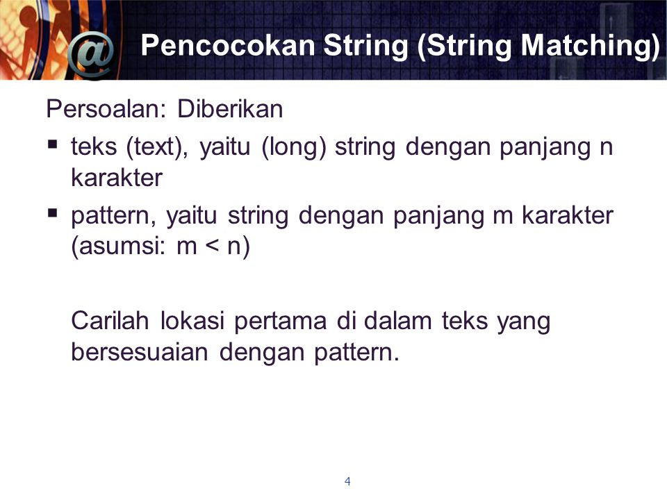 Pencocokan String (String Matching) Persoalan: Diberikan  teks (text), yaitu (long) string dengan panjang n karakter  pattern, yaitu string dengan p