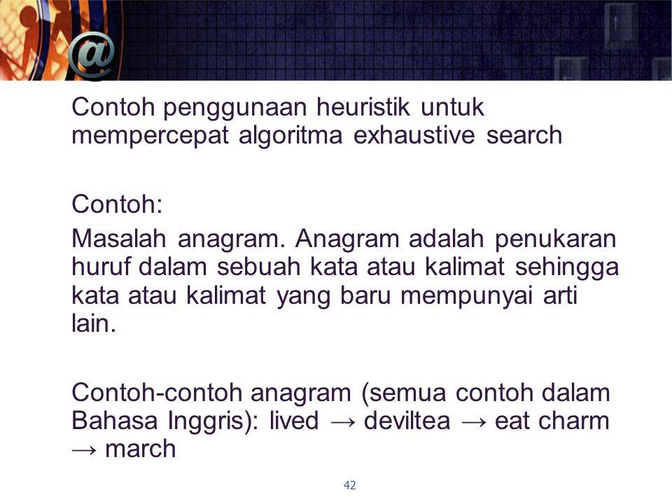 Contoh penggunaan heuristik untuk mempercepat algoritma exhaustive search Contoh: Masalah anagram. Anagram adalah penukaran huruf dalam sebuah kata at