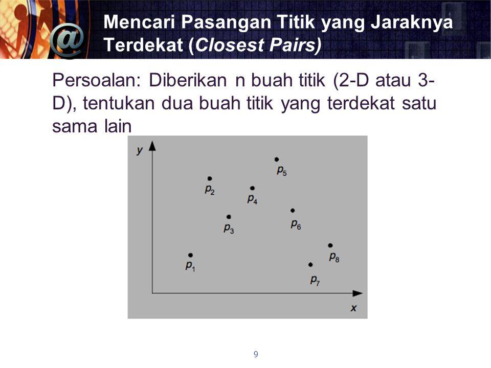 Mencari Pasangan Titik yang Jaraknya Terdekat (Closest Pairs) Persoalan: Diberikan n buah titik (2-D atau 3- D), tentukan dua buah titik yang terdekat