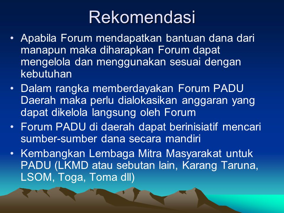 Hubungan Kerja Forum PADU Pusat dan Daerah Menjembatani kegiatan yang dilakukan forum-forum daerah Adanya hubungan konsultasi, koordinasi, sinkronisasi antar Forum PADU Pusat dapat memberi rekomendasi untuk perbaikan apabila ada kesalahan yang dilakukan oleh daerah setelah diadakan evaluasi sebelumnya