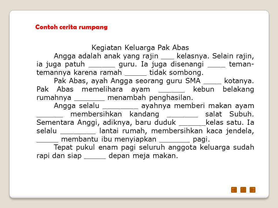 Contoh cerita rumpang Kegiatan Keluarga Pak Abas Angga adalah anak yang rajin ___ kelasnya. Selain rajin, ia juga patuh ______ guru. Ia juga disenangi