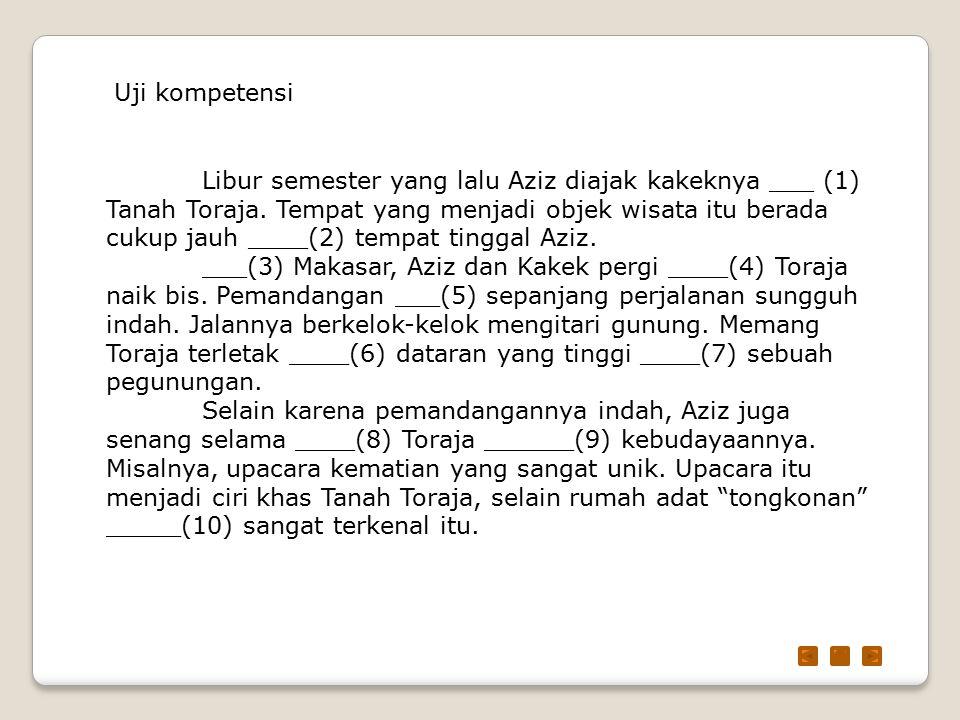 Uji kompetensi Libur semester yang lalu Aziz diajak kakeknya ___ (1) Tanah Toraja. Tempat yang menjadi objek wisata itu berada cukup jauh ____(2) temp