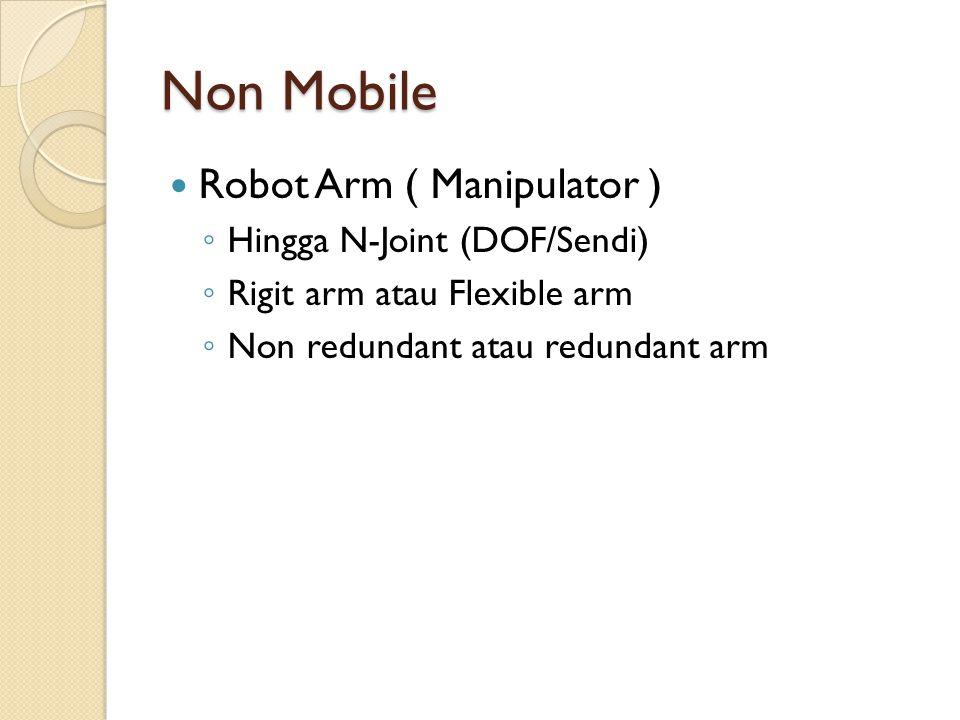 Non Mobile Robot Arm ( Manipulator ) ◦ Hingga N-Joint (DOF/Sendi) ◦ Rigit arm atau Flexible arm ◦ Non redundant atau redundant arm