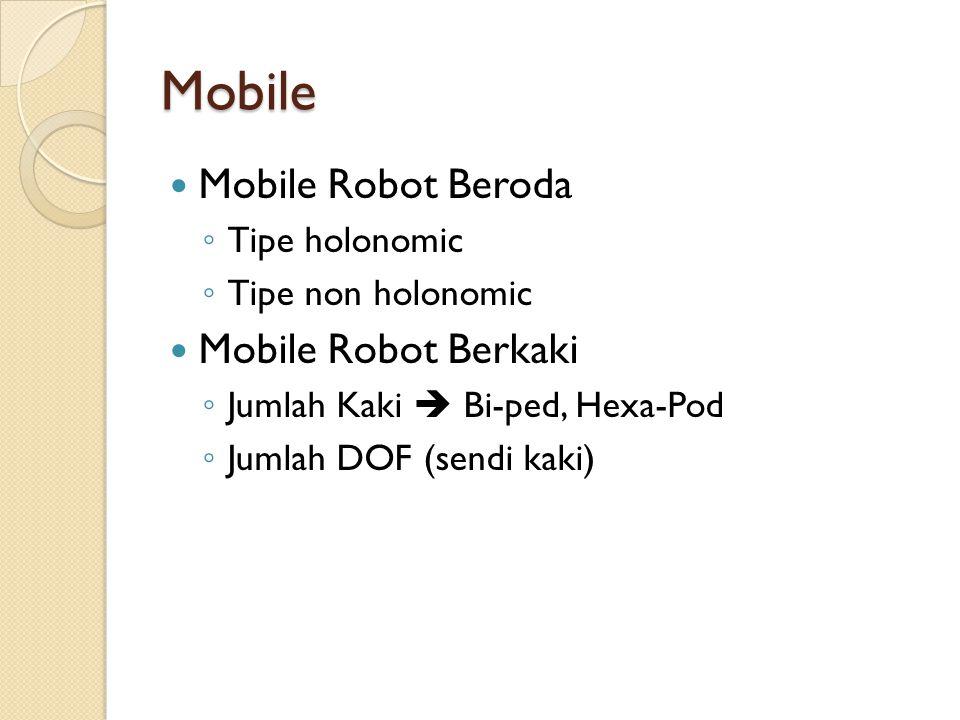 Mobile Mobile Robot Beroda ◦ Tipe holonomic ◦ Tipe non holonomic Mobile Robot Berkaki ◦ Jumlah Kaki  Bi-ped, Hexa-Pod ◦ Jumlah DOF (sendi kaki)