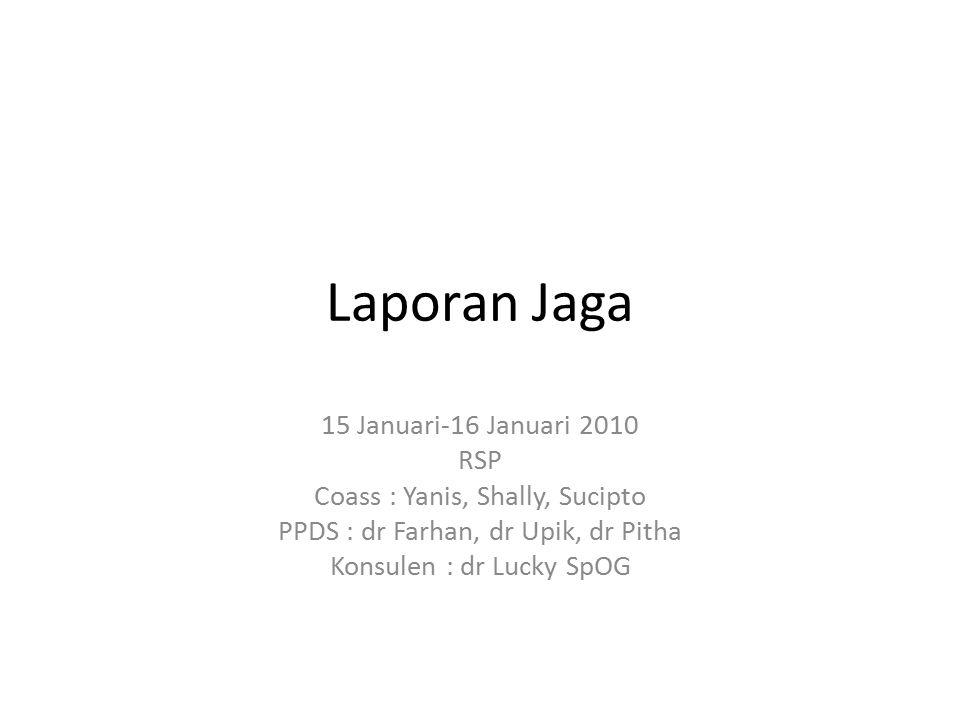 Laporan Jaga 15 Januari-16 Januari 2010 RSP Coass : Yanis, Shally, Sucipto PPDS : dr Farhan, dr Upik, dr Pitha Konsulen : dr Lucky SpOG