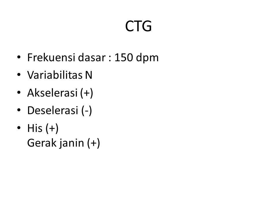CTG Frekuensi dasar : 150 dpm Variabilitas N Akselerasi (+) Deselerasi (-) His (+) Gerak janin (+)