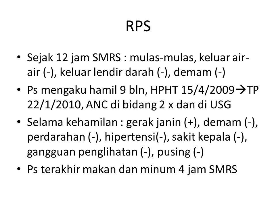 RPS Sejak 12 jam SMRS : mulas-mulas, keluar air- air (-), keluar lendir darah (-), demam (-) Ps mengaku hamil 9 bln, HPHT 15/4/2009  TP 22/1/2010, ANC di bidang 2 x dan di USG Selama kehamilan : gerak janin (+), demam (-), perdarahan (-), hipertensi(-), sakit kepala (-), gangguan penglihatan (-), pusing (-) Ps terakhir makan dan minum 4 jam SMRS