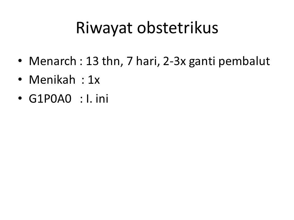 Riwayat obstetrikus Menarch : 13 thn, 7 hari, 2-3x ganti pembalut Menikah : 1x G1P0A0 : I. ini