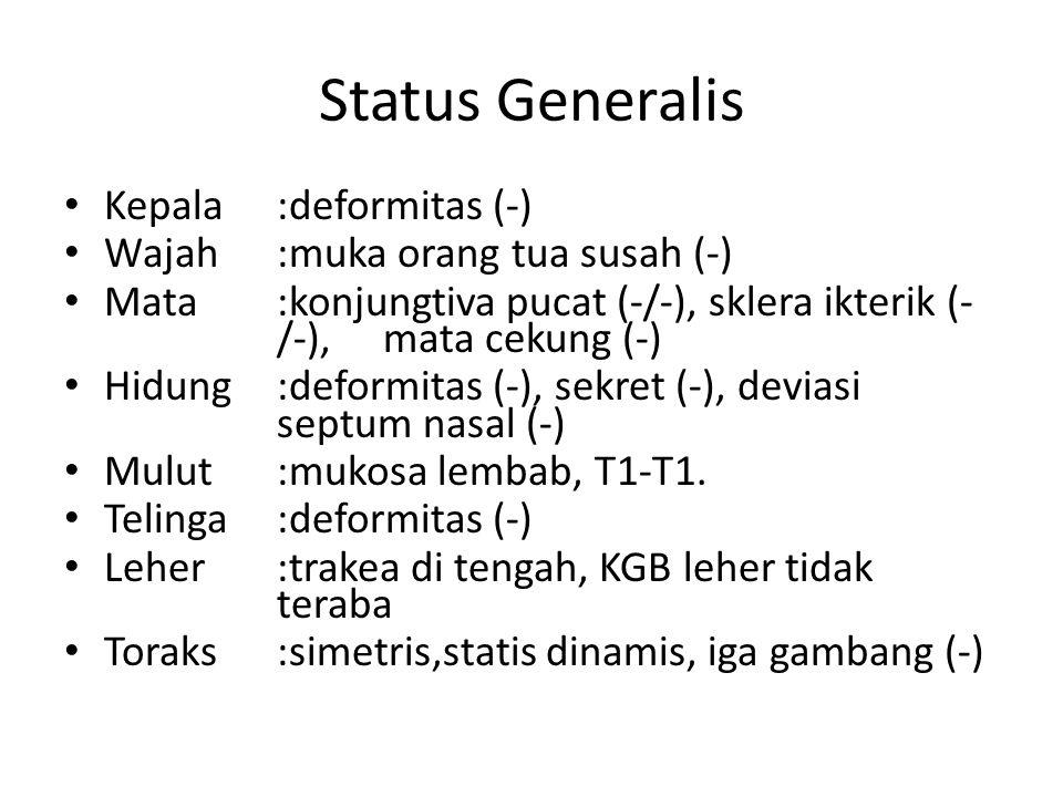 Status Generalis Kepala:deformitas (-) Wajah:muka orang tua susah (-) Mata:konjungtiva pucat (-/-), sklera ikterik (- /-), mata cekung (-) Hidung:deformitas (-), sekret (-), deviasi septum nasal (-) Mulut :mukosa lembab, T1-T1.