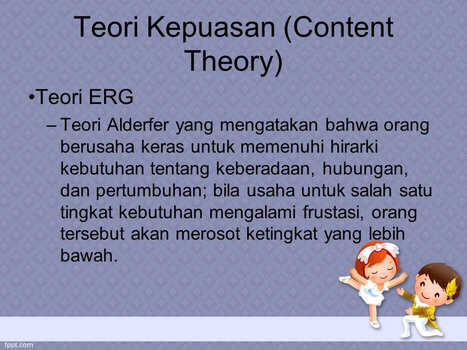 Teori Kepuasan (Content Theory) Teori ERG –Teori Alderfer yang mengatakan bahwa orang berusaha keras untuk memenuhi hirarki kebutuhan tentang keberadaan, hubungan, dan pertumbuhan; bila usaha untuk salah satu tingkat kebutuhan mengalami frustasi, orang tersebut akan merosot ketingkat yang lebih bawah.