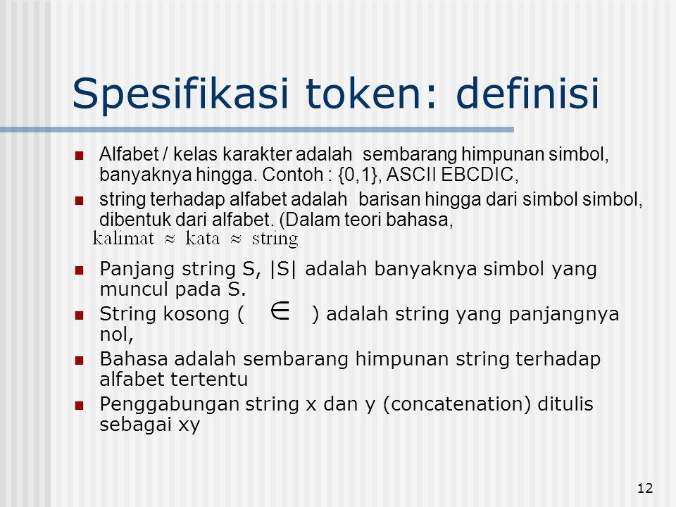 12 Spesifikasi token: definisi Alfabet / kelas karakter adalah sembarang himpunan simbol, banyaknya hingga. Contoh : {0,1}, ASCII EBCDIC, string terha