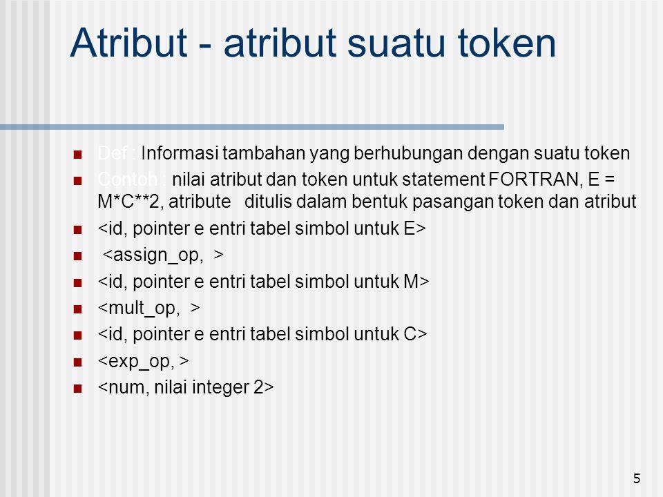 5 Atribut - atribut suatu token Def : Informasi tambahan yang berhubungan dengan suatu token Contoh : nilai atribut dan token untuk statement FORTRAN,