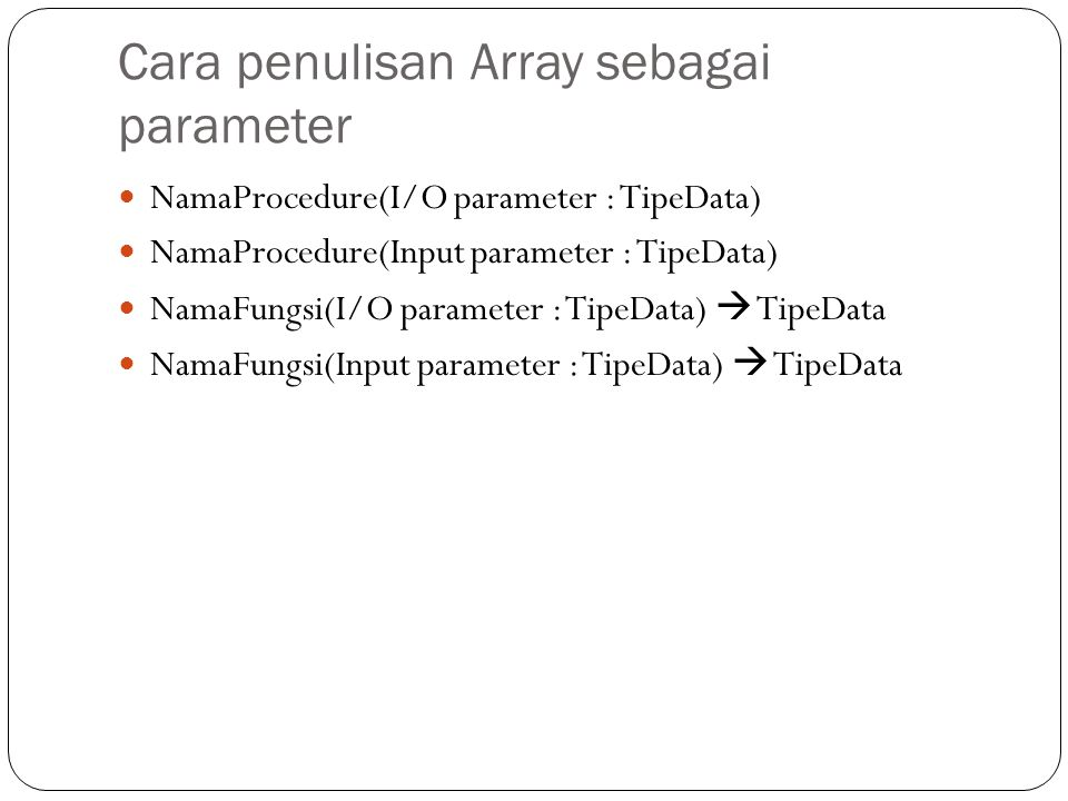 Cara penulisan Array sebagai parameter NamaProcedure(I/O parameter : TipeData) NamaProcedure(Input parameter : TipeData) NamaFungsi(I/O parameter : TipeData)  TipeData NamaFungsi(Input parameter : TipeData)  TipeData
