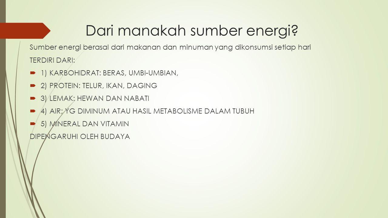 Dari manakah sumber energi? Sumber energi berasal dari makanan dan minuman yang dikonsumsi setiap hari TERDIRI DARI:  1) KARBOHIDRAT: BERAS, UMBI-UMB