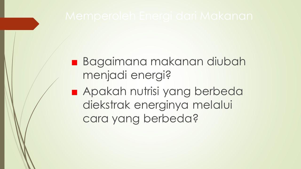 Memperoleh Energi dari Makanan ■ Bagaimana makanan diubah menjadi energi? ■ Apakah nutrisi yang berbeda diekstrak energinya melalui cara yang berbeda?
