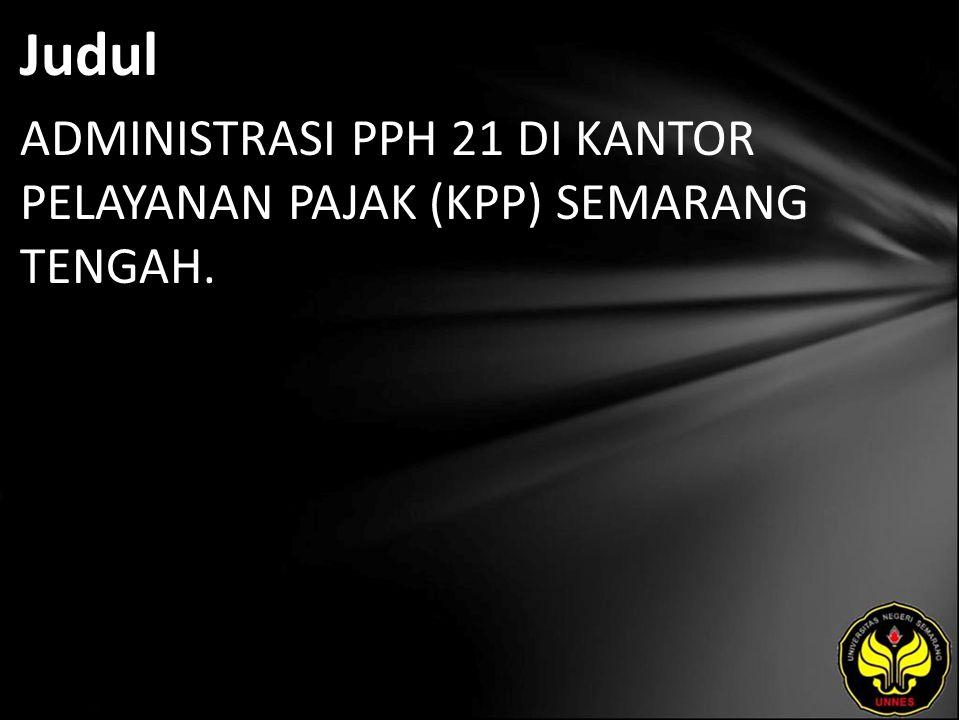 Judul ADMINISTRASI PPH 21 DI KANTOR PELAYANAN PAJAK (KPP) SEMARANG TENGAH.
