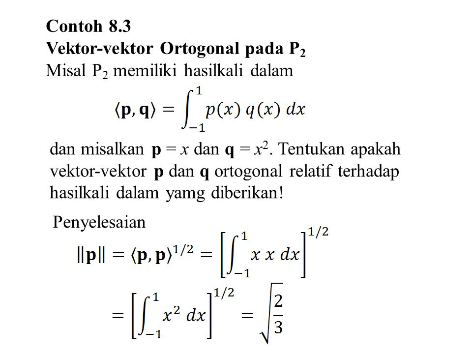 Contoh 8.3 Vektor-vektor Ortogonal pada P 2 Misal P 2 memiliki hasilkali dalam Penyelesaian dan misalkan p = x dan q = x 2. Tentukan apakah vektor-vek