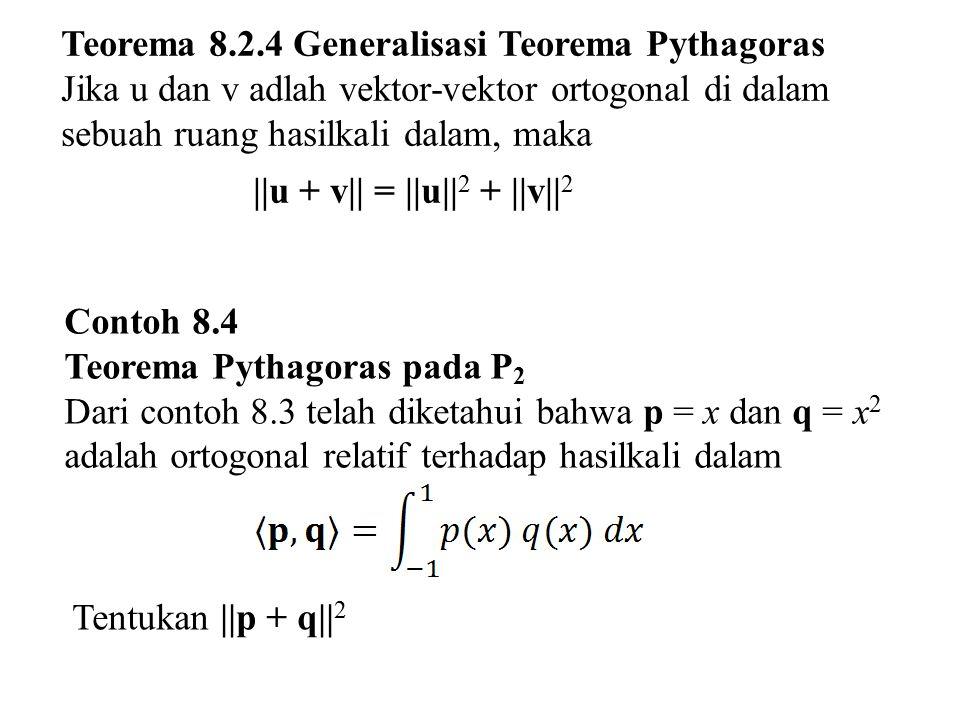 Teorema 8.2.4 Generalisasi Teorema Pythagoras Jika u dan v adlah vektor-vektor ortogonal di dalam sebuah ruang hasilkali dalam, maka   u + v   =   u  
