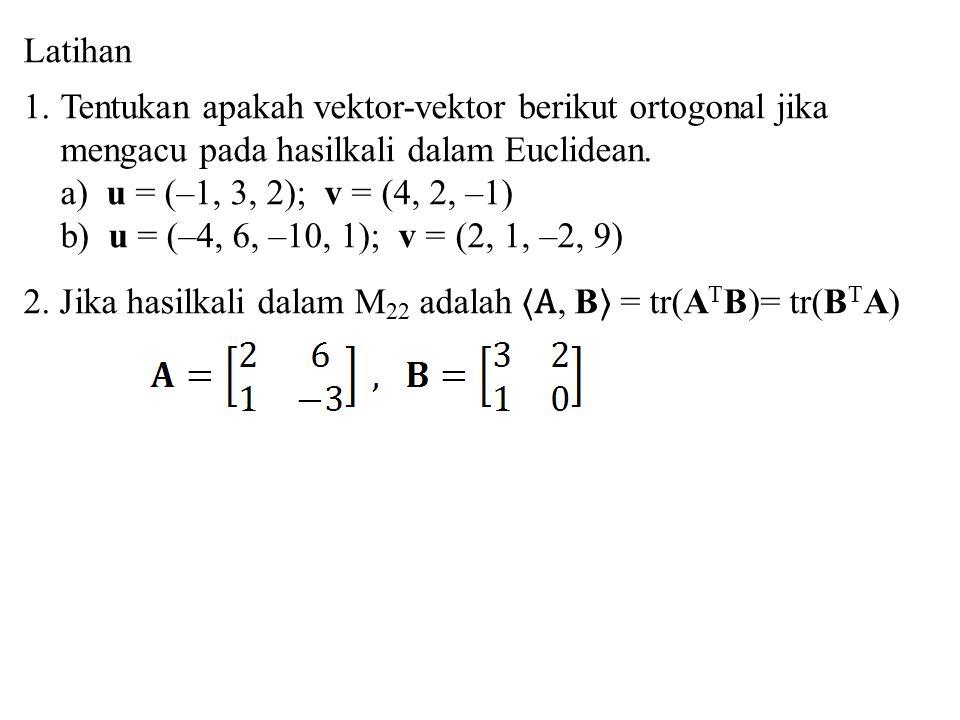 Latihan 1.Tentukan apakah vektor-vektor berikut ortogonal jika mengacu pada hasilkali dalam Euclidean. a) u = (–1, 3, 2); v = (4, 2, –1) b) u = (–4, 6