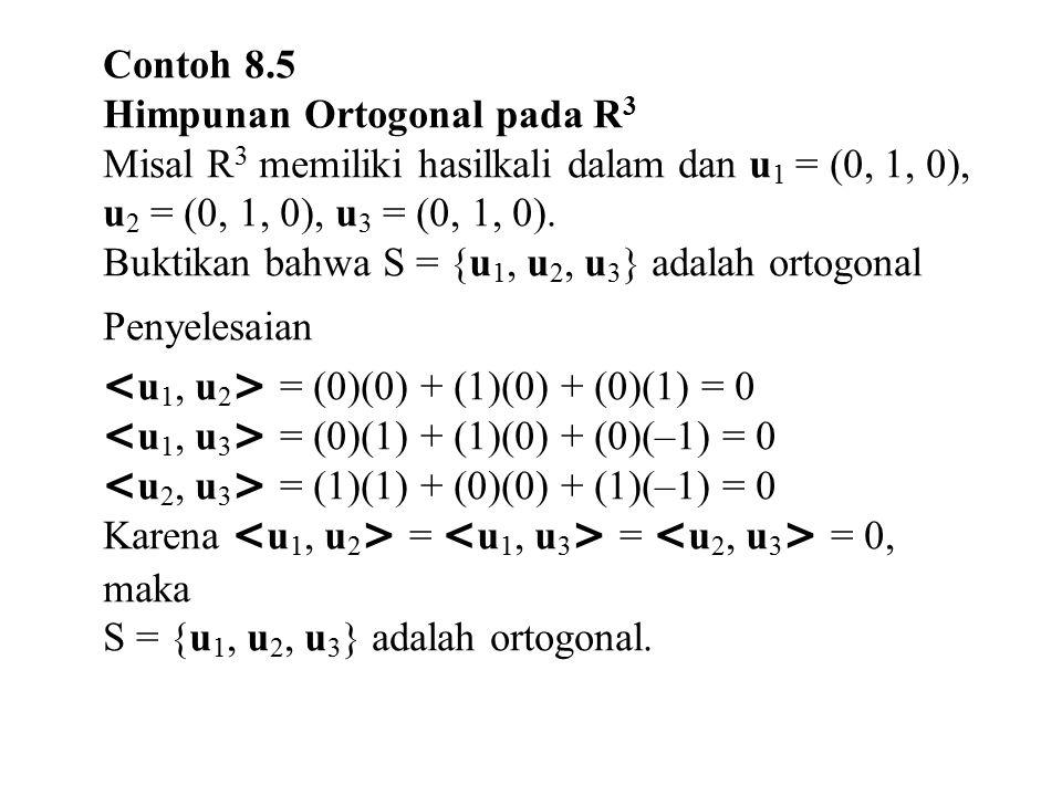 Contoh 8.5 Himpunan Ortogonal pada R 3 Misal R 3 memiliki hasilkali dalam dan u 1 = (0, 1, 0), u 2 = (0, 1, 0), u 3 = (0, 1, 0). Buktikan bahwa S = {u