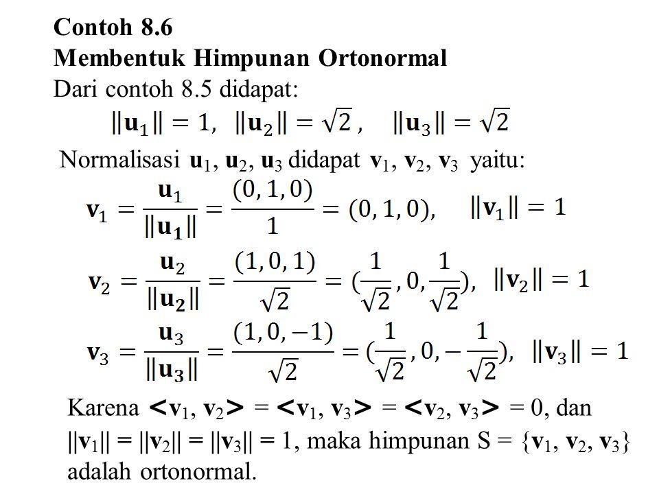 Contoh 8.6 Membentuk Himpunan Ortonormal Dari contoh 8.5 didapat: Normalisasi u 1, u 2, u 3 didapat v 1, v 2, v 3 yaitu: Karena = = = 0, dan   v 1   