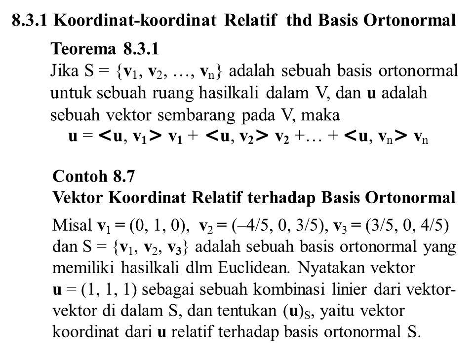 8.3.1 Koordinat-koordinat Relatif thd Basis Ortonormal Teorema 8.3.1 Jika S = {v 1, v 2, …, v n } adalah sebuah basis ortonormal untuk sebuah ruang ha