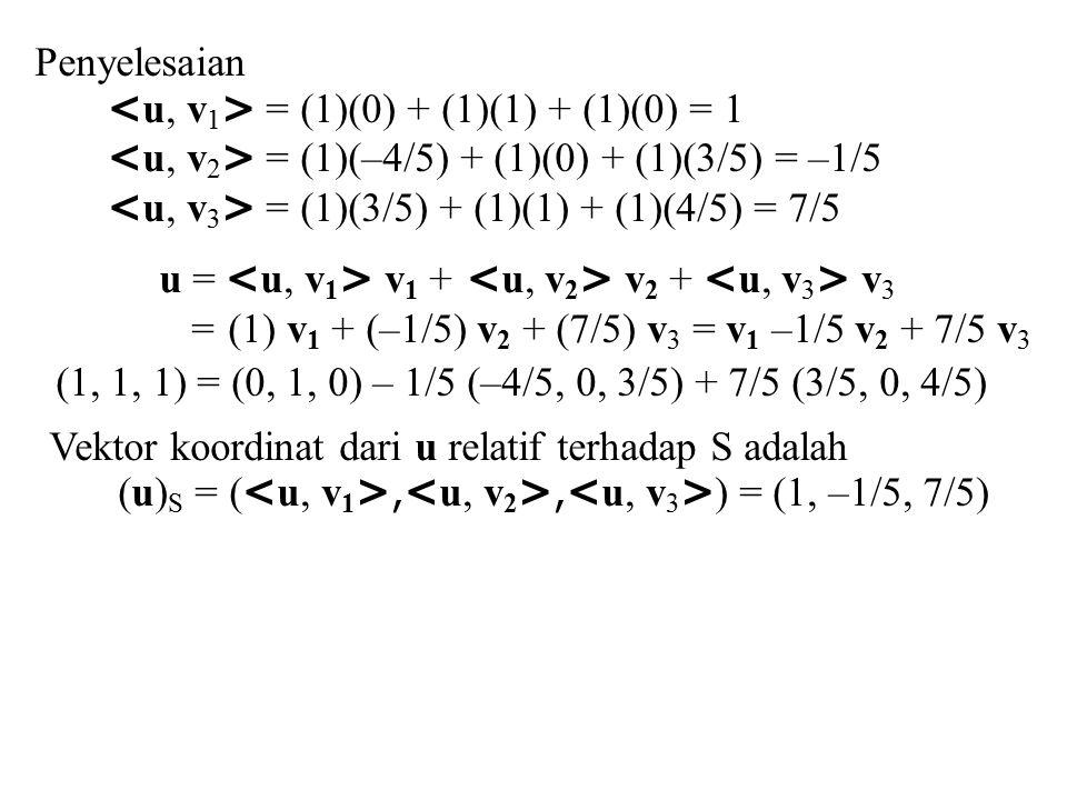Penyelesaian = (1)(0) + (1)(1) + (1)(0) = 1 = (1)(–4/5) + (1)(0) + (1)(3/5) = –1/5 = (1)(3/5) + (1)(1) + (1)(4/5) = 7/5 u = v 1 + v 2 + v 3 = (1) v 1
