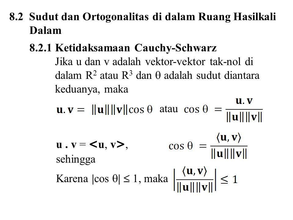 Teorema 8.2.1 Ketidaksamaan Cauchy-Scwarz Jika u dan v adalah vektor-vektor di dalam sebuah ruang hasilkali dalam real, maka | |  ||u|| ||v|| 2  2  ||u|| 2 ||v|| 2