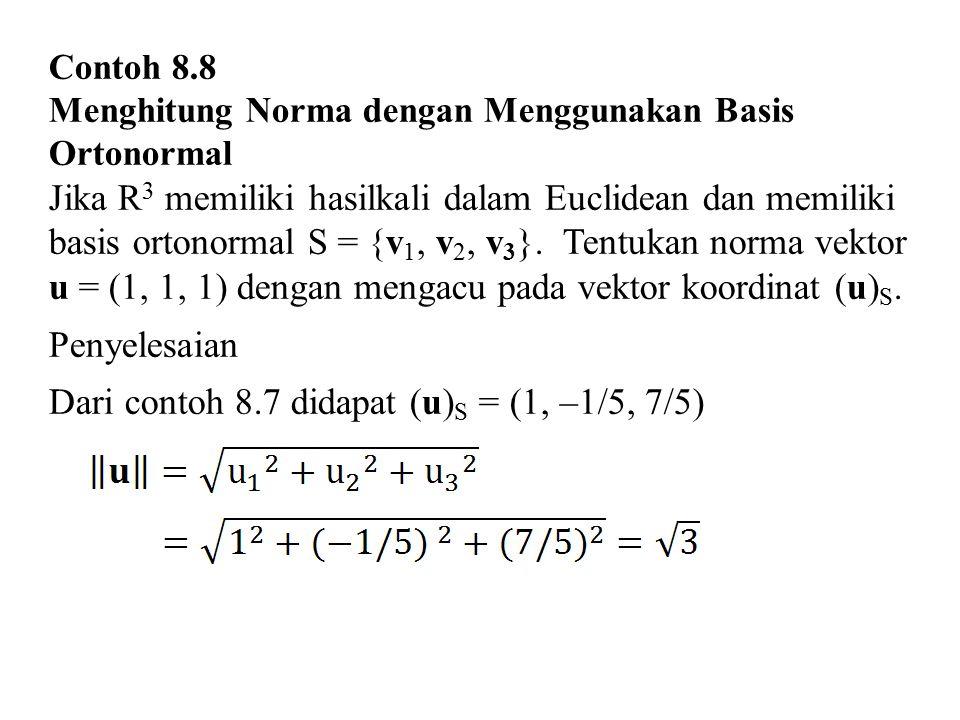 Contoh 8.8 Menghitung Norma dengan Menggunakan Basis Ortonormal Jika R 3 memiliki hasilkali dalam Euclidean dan memiliki basis ortonormal S = {v 1, v