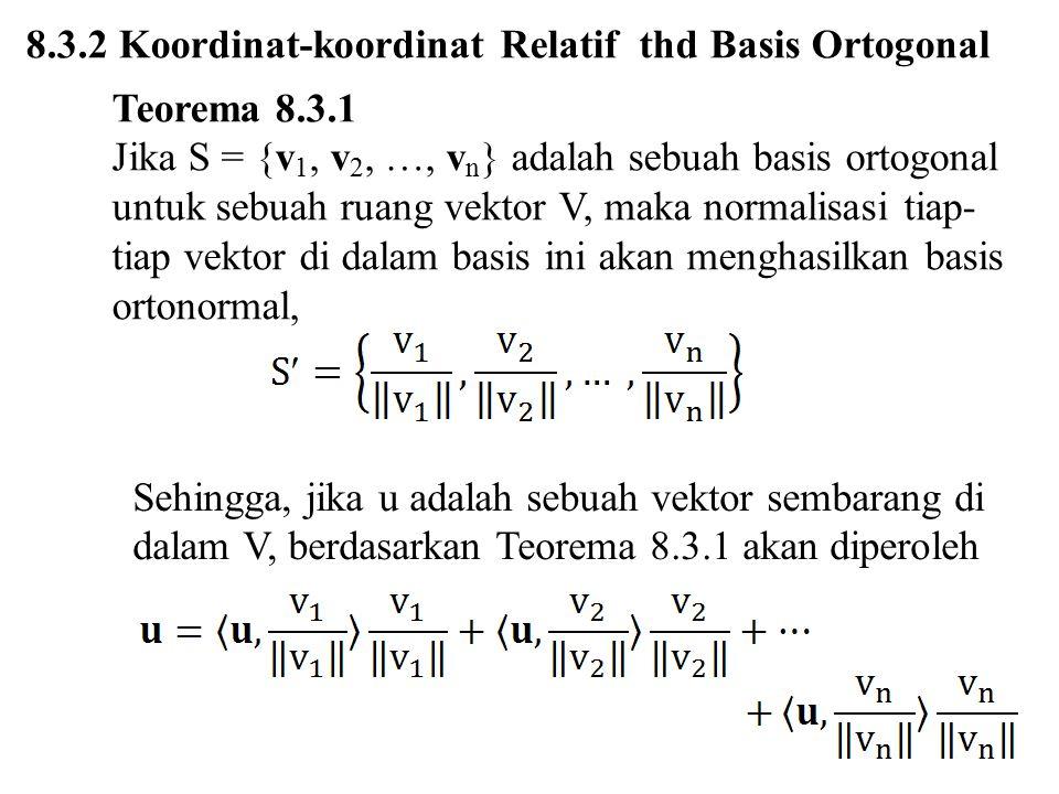 8.3.2 Koordinat-koordinat Relatif thd Basis Ortogonal Teorema 8.3.1 Jika S = {v 1, v 2, …, v n } adalah sebuah basis ortogonal untuk sebuah ruang vekt