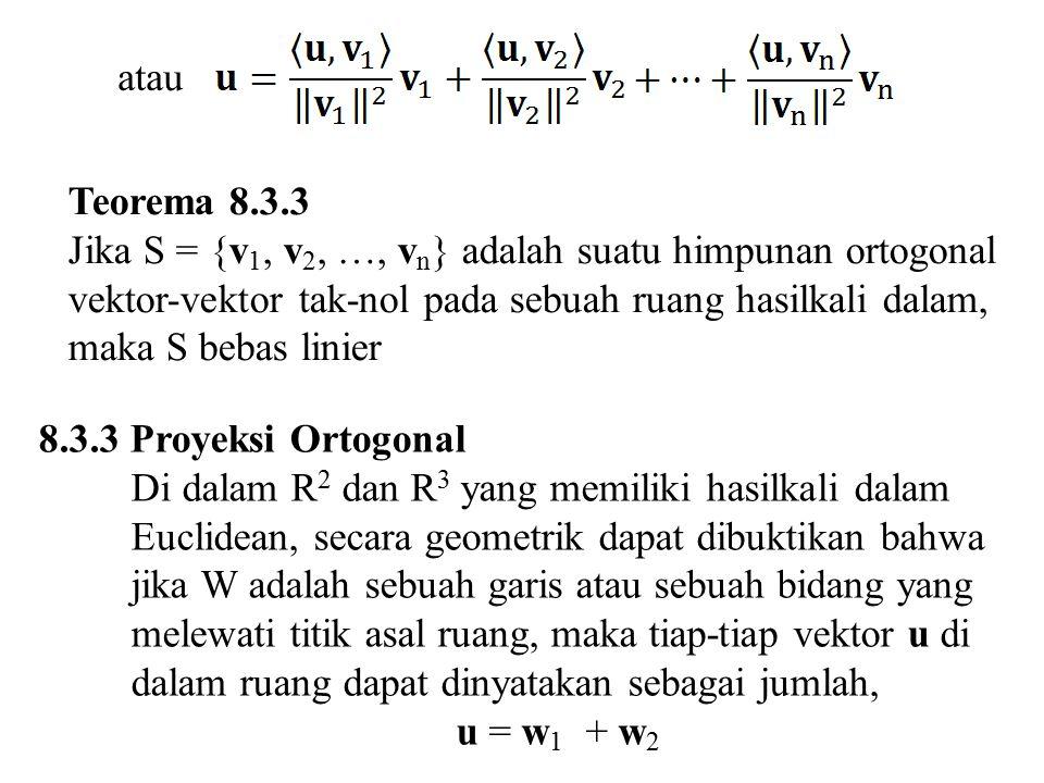 atau Teorema 8.3.3 Jika S = {v 1, v 2, …, v n } adalah suatu himpunan ortogonal vektor-vektor tak-nol pada sebuah ruang hasilkali dalam, maka S bebas