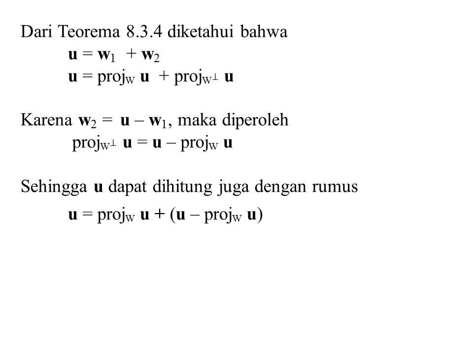 Dari Teorema 8.3.4 diketahui bahwa u = w 1 + w 2 u = proj W u + proj W ⊥ u Karena w 2 = u – w 1, maka diperoleh proj W ⊥ u = u – proj W u Sehingga u d