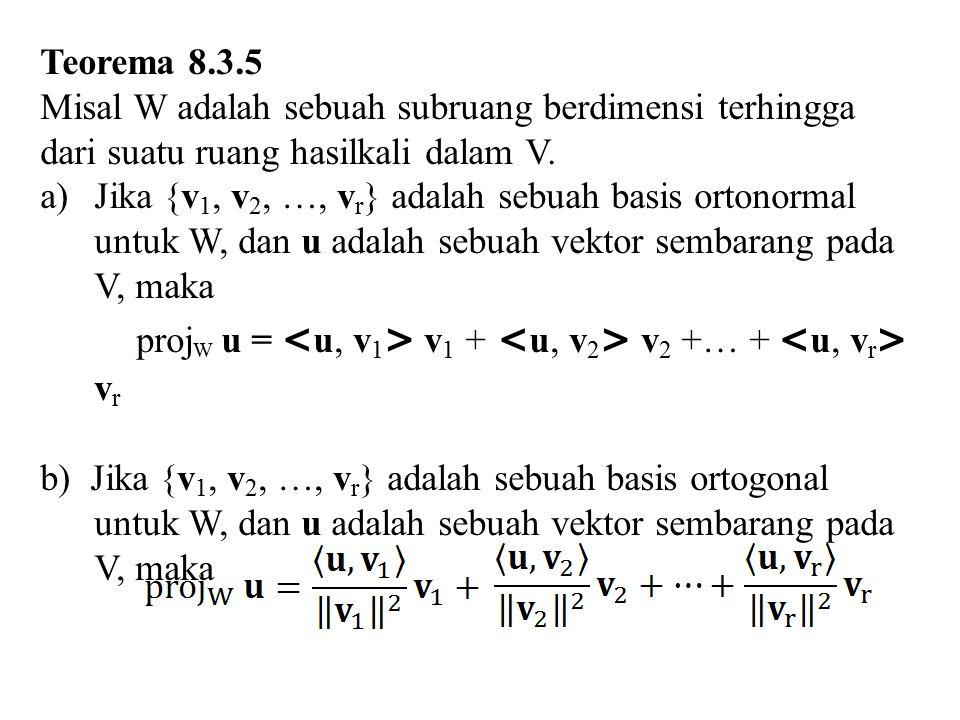 Teorema 8.3.5 Misal W adalah sebuah subruang berdimensi terhingga dari suatu ruang hasilkali dalam V. a)Jika {v 1, v 2, …, v r } adalah sebuah basis o