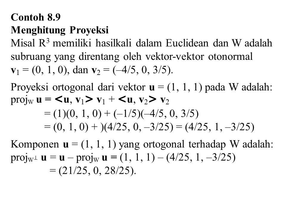 Contoh 8.9 Menghitung Proyeksi Misal R 3 memiliki hasilkali dalam Euclidean dan W adalah subruang yang direntang oleh vektor-vektor otonormal v 1 = (0