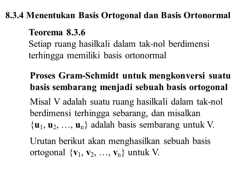 8.3.4 Menentukan Basis Ortogonal dan Basis Ortonormal Teorema 8.3.6 Setiap ruang hasilkali dalam tak-nol berdimensi terhingga memiliki basis ortonorma