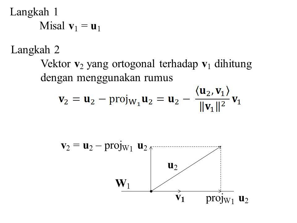 Langkah 1 Misal v 1 = u 1 Langkah 2 Vektor v 2 yang ortogonal terhadap v 1 dihitung dengan menggunakan rumus W1W1 proj W 1 u 2 v1v1 u2u2 v 2 = u 2 – p