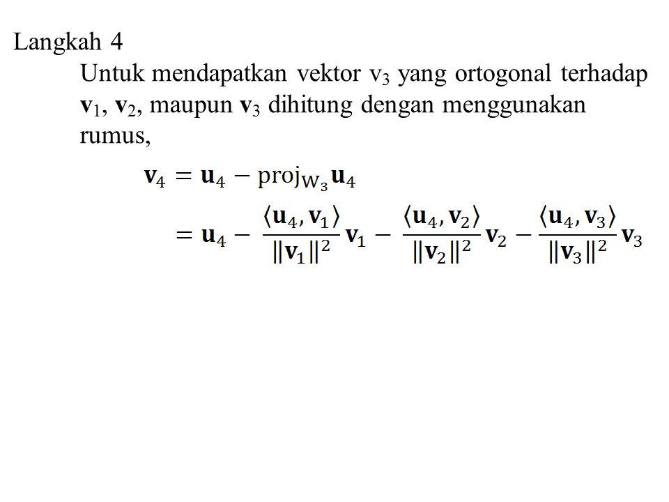 Langkah 4 Untuk mendapatkan vektor v 3 yang ortogonal terhadap v 1, v 2, maupun v 3 dihitung dengan menggunakan rumus,
