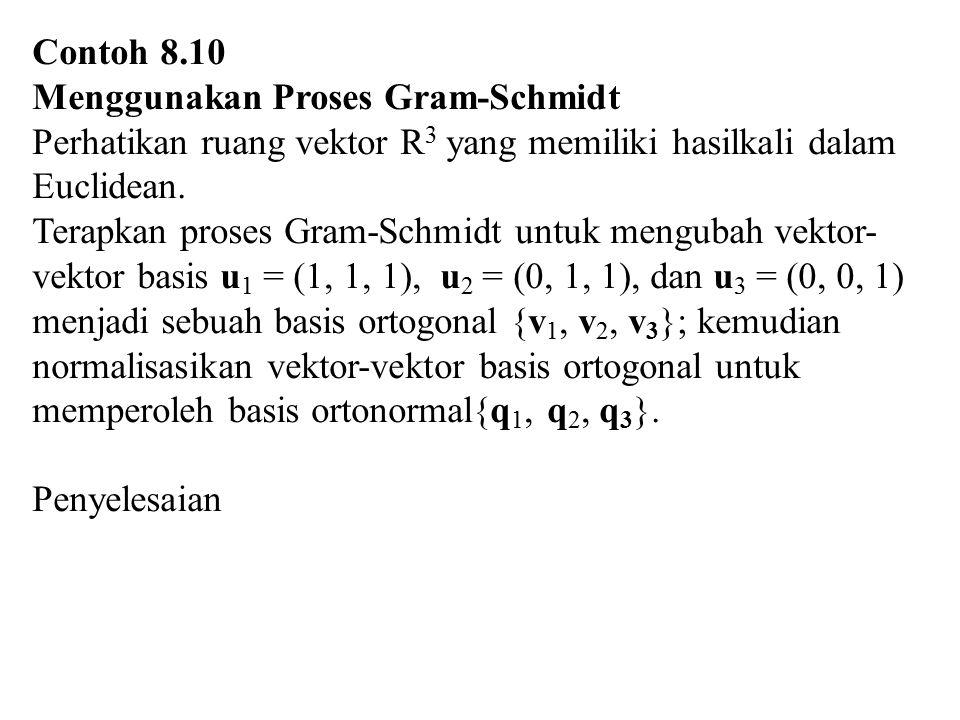 Contoh 8.10 Menggunakan Proses Gram-Schmidt Perhatikan ruang vektor R 3 yang memiliki hasilkali dalam Euclidean. Terapkan proses Gram-Schmidt untuk me