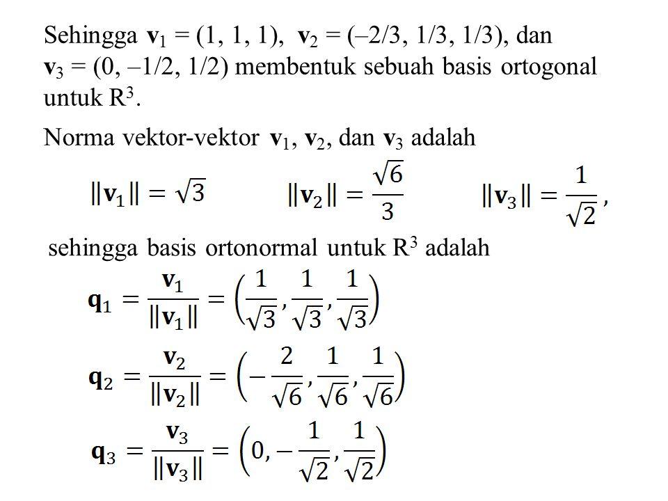 Sehingga v 1 = (1, 1, 1), v 2 = (–2/3, 1/3, 1/3), dan v 3 = (0, –1/2, 1/2) membentuk sebuah basis ortogonal untuk R 3. Norma vektor-vektor v 1, v 2, d