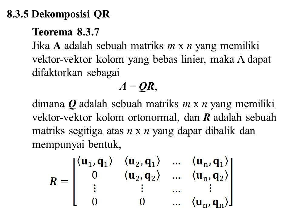 8.3.5 Dekomposisi QR Teorema 8.3.7 Jika A adalah sebuah matriks m x n yang memiliki vektor-vektor kolom yang bebas linier, maka A dapat difaktorkan se