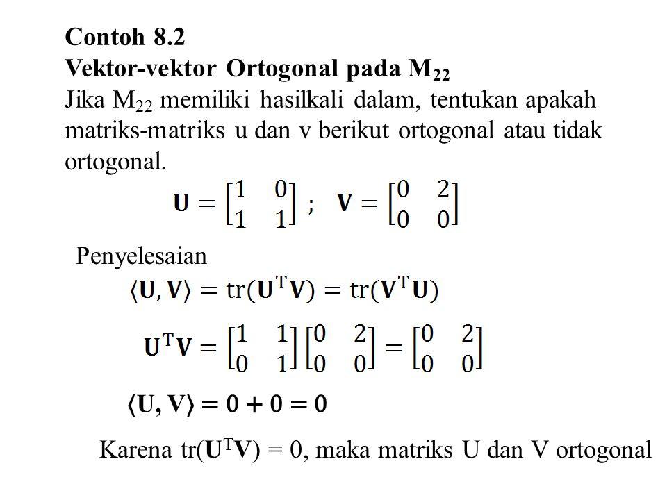 Contoh 8.2 Vektor-vektor Ortogonal pada M 22 Jika M 22 memiliki hasilkali dalam, tentukan apakah matriks-matriks u dan v berikut ortogonal atau tidak