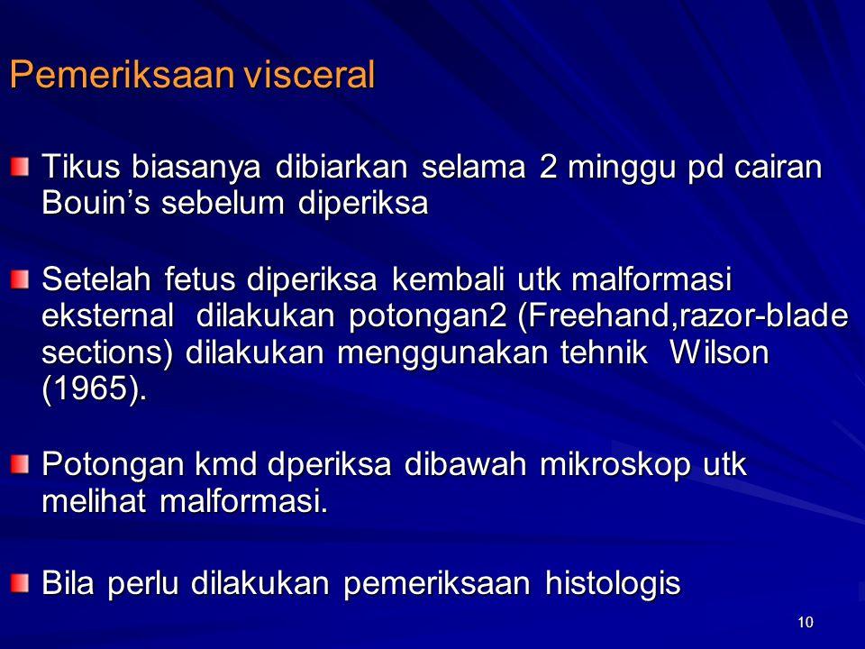 10 Pemeriksaan visceral Tikus biasanya dibiarkan selama 2 minggu pd cairan Bouin's sebelum diperiksa Setelah fetus diperiksa kembali utk malformasi ek
