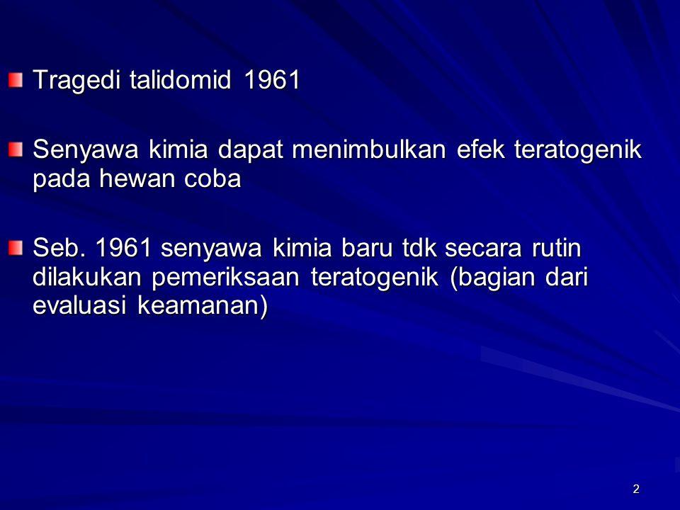 2 Tragedi talidomid 1961 Senyawa kimia dapat menimbulkan efek teratogenik pada hewan coba Seb. 1961 senyawa kimia baru tdk secara rutin dilakukan peme