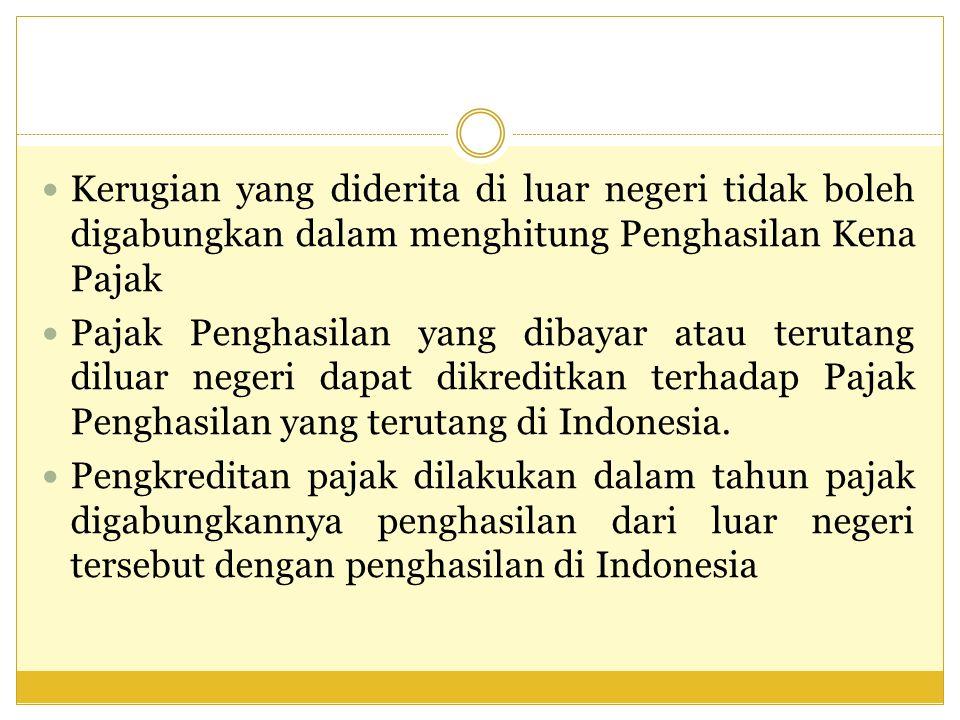 Kerugian yang diderita di luar negeri tidak boleh digabungkan dalam menghitung Penghasilan Kena Pajak Pajak Penghasilan yang dibayar atau terutang diluar negeri dapat dikreditkan terhadap Pajak Penghasilan yang terutang di Indonesia.