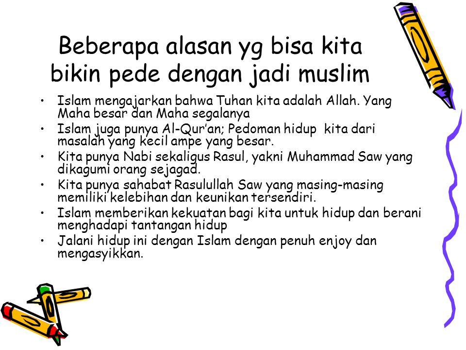 Beberapa alasan yg bisa kita bikin pede dengan jadi muslim Islam mengajarkan bahwa Tuhan kita adalah Allah.