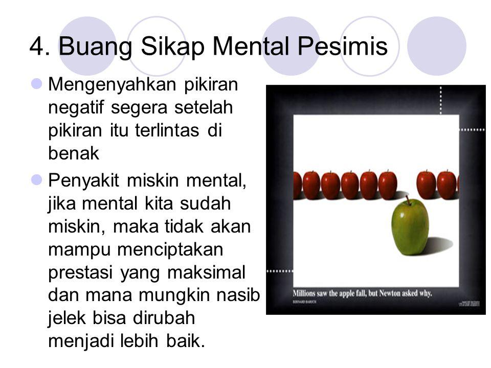 4. Buang Sikap Mental Pesimis Mengenyahkan pikiran negatif segera setelah pikiran itu terlintas di benak Penyakit miskin mental, jika mental kita suda