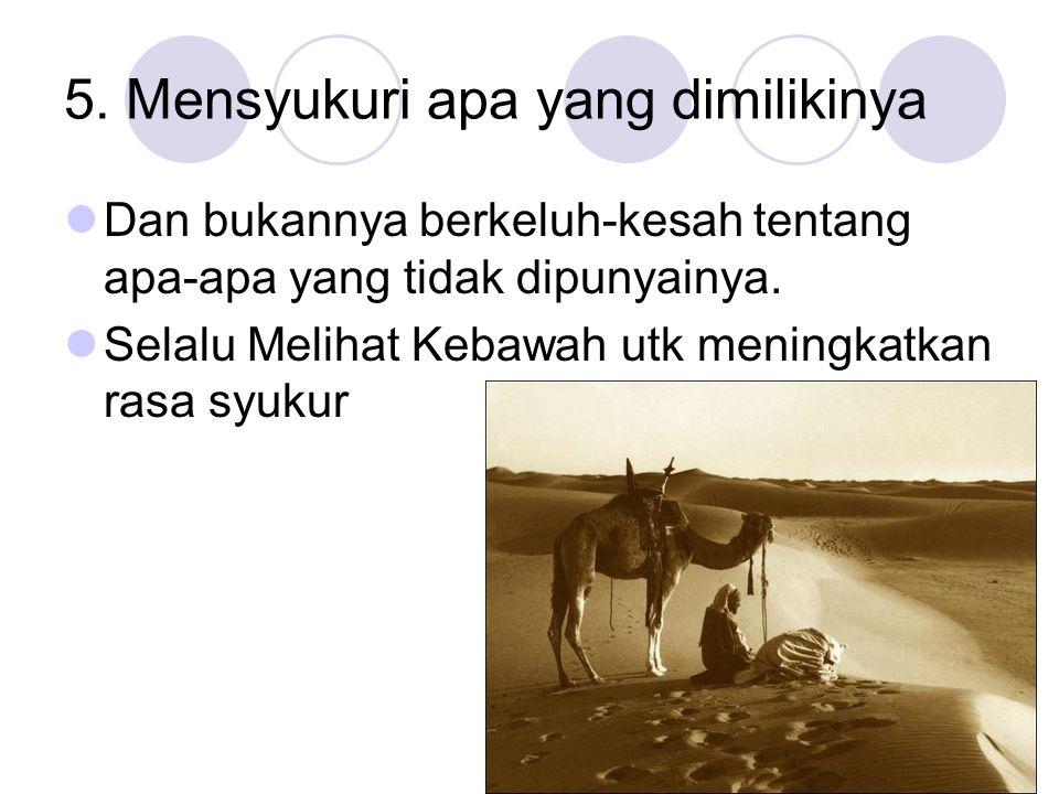 5. Mensyukuri apa yang dimilikinya Dan bukannya berkeluh-kesah tentang apa-apa yang tidak dipunyainya. Selalu Melihat Kebawah utk meningkatkan rasa sy